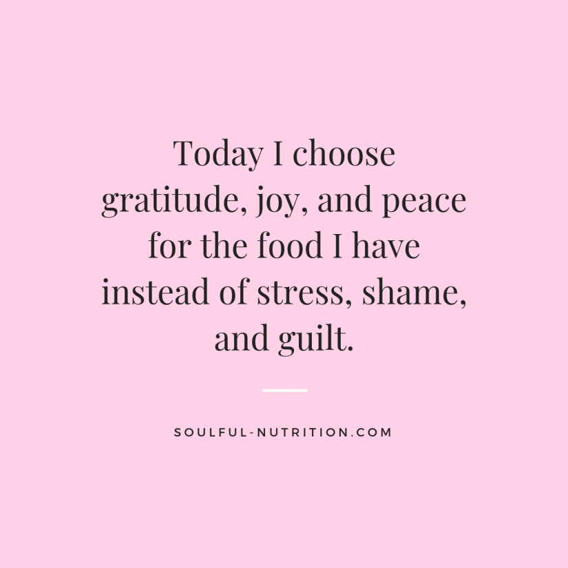 Today I choose gratitude, joy, and peace for the food I have instead of stress, shame, and guilt.